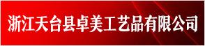 浙江天台县卓美工艺品有限公司
